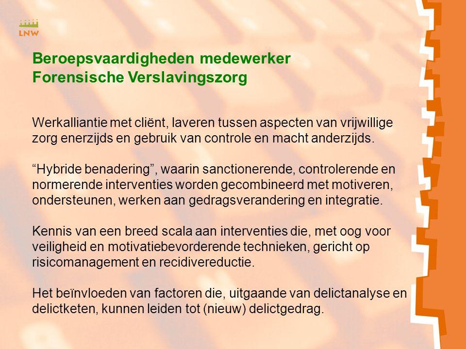Beroepsvaardigheden medewerker Forensische Verslavingszorg Werkalliantie met cliënt, laveren tussen aspecten van vrijwillige zorg enerzijds en gebruik van controle en macht anderzijds.