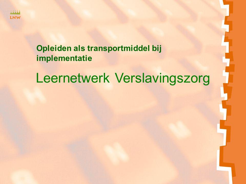 Leernetwerk Verslavingszorg Opleiden als transportmiddel bij implementatie