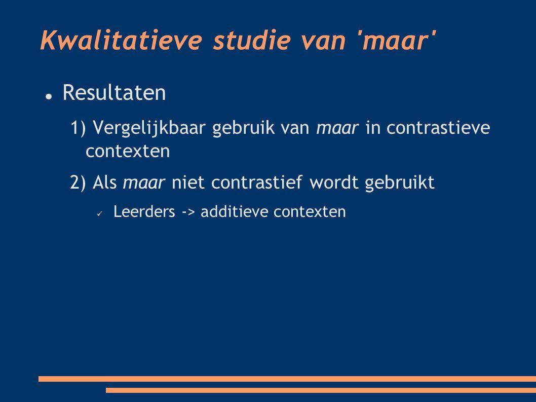 Kwalitatieve studie van maar Resultaten 1) Vergelijkbaar gebruik van maar in contrastieve contexten 2) Als maar niet contrastief wordt gebruikt Leerders -> additieve contexten