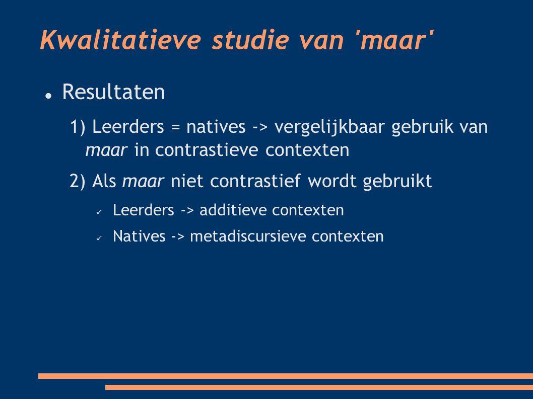 Kwalitatieve studie van maar Resultaten 1) Leerders = natives -> vergelijkbaar gebruik van maar in contrastieve contexten 2) Als maar niet contrastief wordt gebruikt Leerders -> additieve contexten Natives -> metadiscursieve contexten