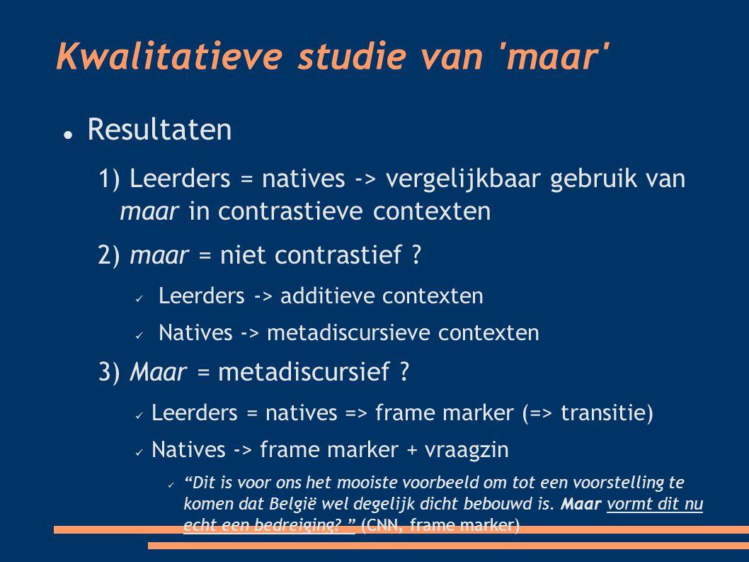 Kwalitatieve studie van maar Resultaten 1) Leerders = natives -> vergelijkbaar gebruik van maar in contrastieve contexten 2) maar = niet contrastief .