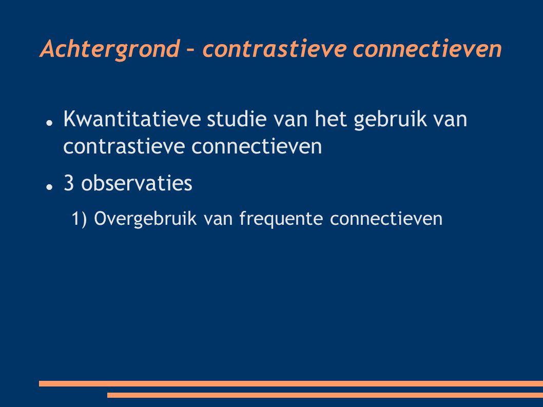 Achtergrond – contrastieve connectieven Kwantitatieve studie van het gebruik van contrastieve connectieven 3 observaties 1) Overgebruik van frequente connectieven