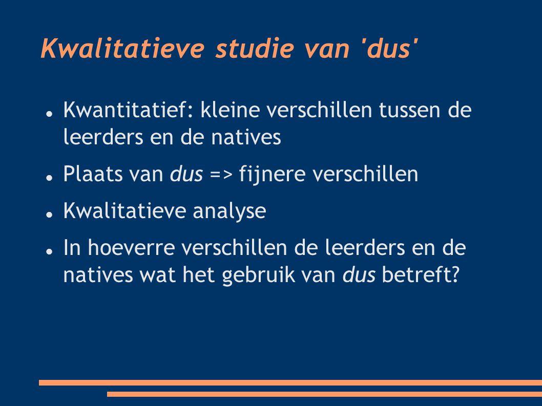 Kwalitatieve studie van dus Kwantitatief: kleine verschillen tussen de leerders en de natives Plaats van dus => fijnere verschillen Kwalitatieve analyse In hoeverre verschillen de leerders en de natives wat het gebruik van dus betreft?