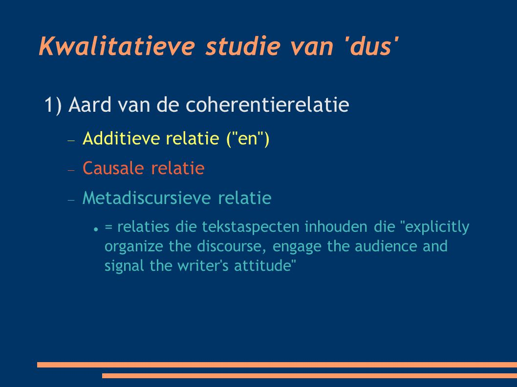 Kwalitatieve studie van dus 1) Aard van de coherentierelatie  Additieve relatie ( en ) ‏  Causale relatie  Metadiscursieve relatie = relaties die tekstaspecten inhouden die explicitly organize the discourse, engage the audience and signal the writer s attitude