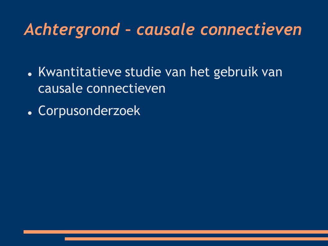 Achtergrond – causale connectieven Kwantitatieve studie van het gebruik van causale connectieven Corpusonderzoek