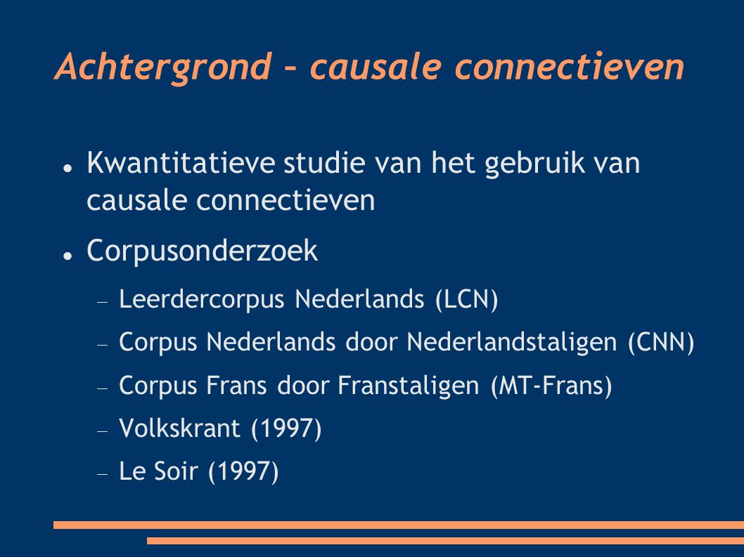 Achtergrond – causale connectieven Kwantitatieve studie van het gebruik van causale connectieven Corpusonderzoek  Leerdercorpus Nederlands (LCN)   Corpus Nederlands door Nederlandstaligen (CNN)   Corpus Frans door Franstaligen (MT-Frans)   Volkskrant (1997)   Le Soir (1997) 