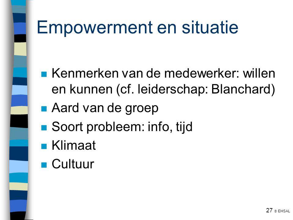 27  EHSAL Empowerment en situatie Kenmerken van de medewerker: willen en kunnen (cf. leiderschap: Blanchard) Aard van de groep Soort probleem: info,