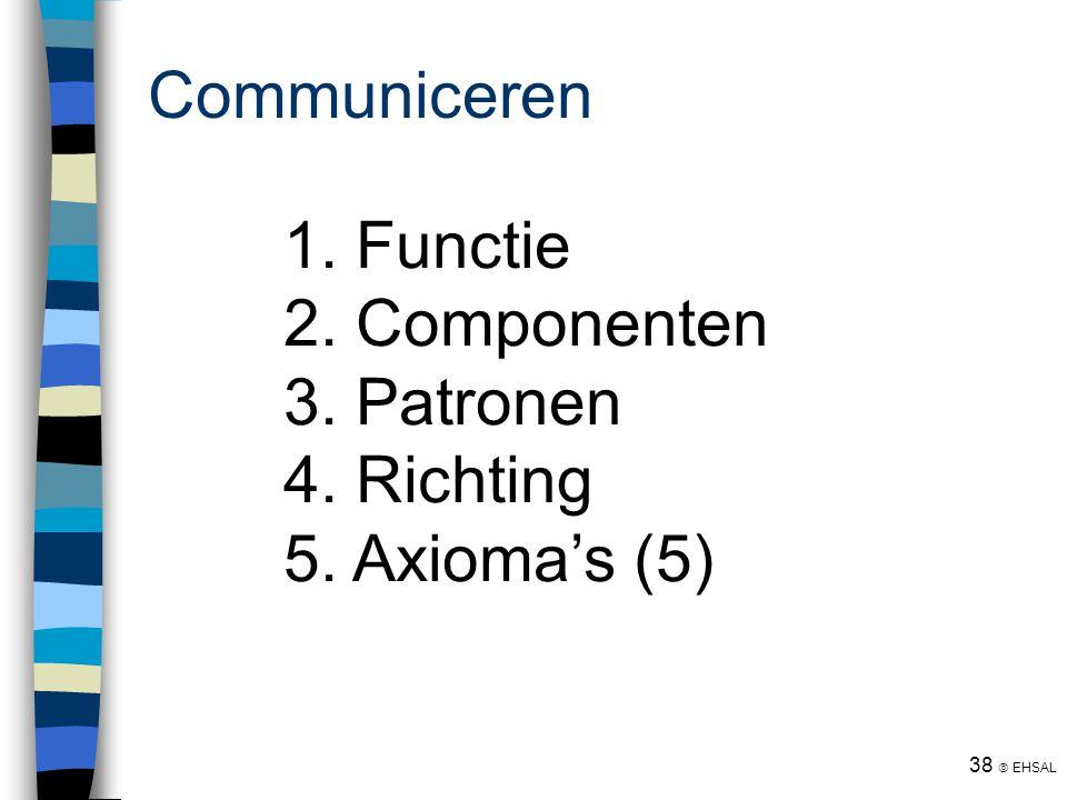 38  EHSAL Communiceren 1. Functie 2. Componenten 3. Patronen 4. Richting 5. Axioma's (5)