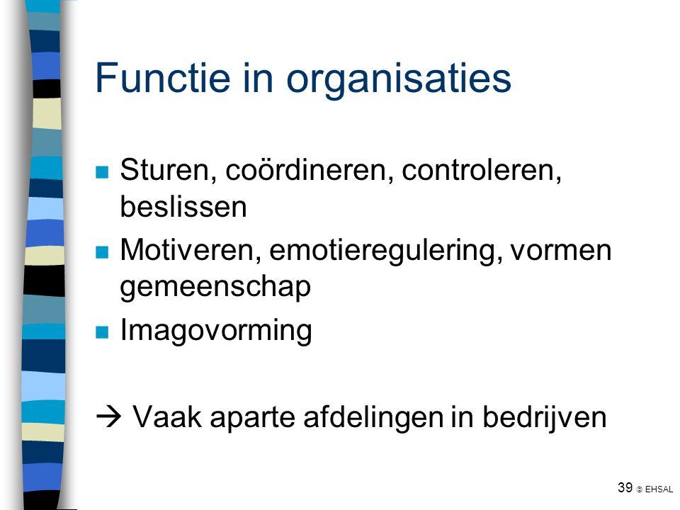 39  EHSAL Functie in organisaties Sturen, coördineren, controleren, beslissen Motiveren, emotieregulering, vormen gemeenschap Imagovorming  Vaak apa