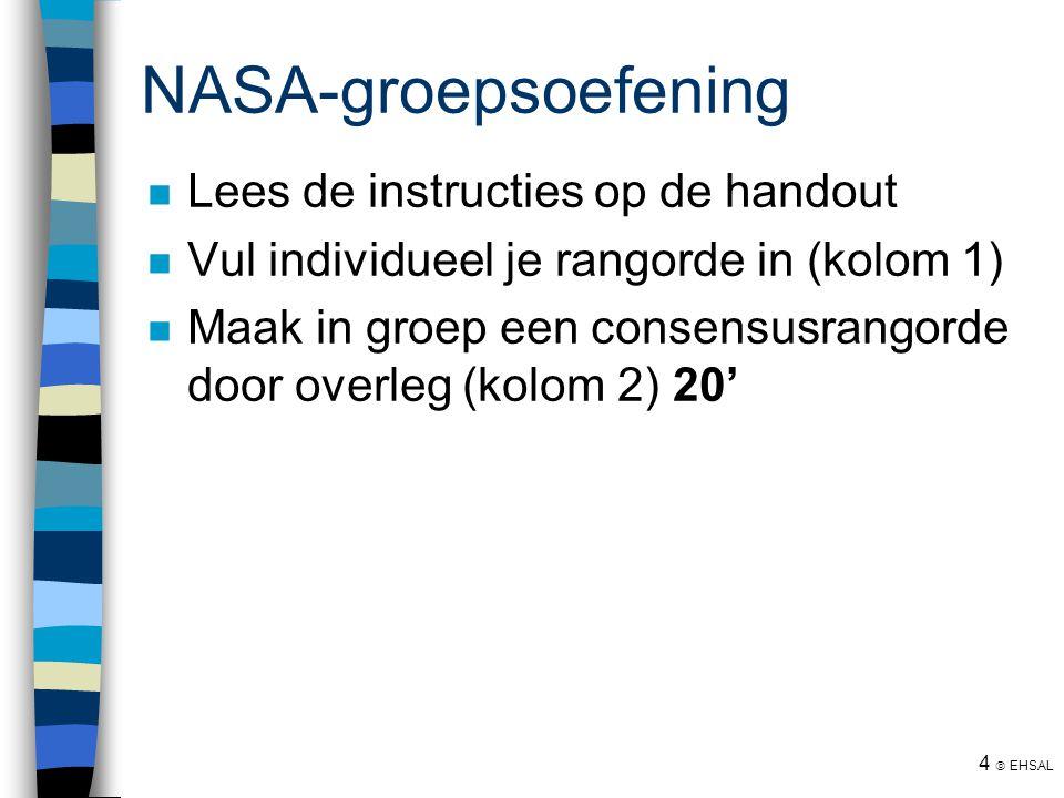 4  EHSAL NASA-groepsoefening Lees de instructies op de handout Vul individueel je rangorde in (kolom 1) Maak in groep een consensusrangorde door over