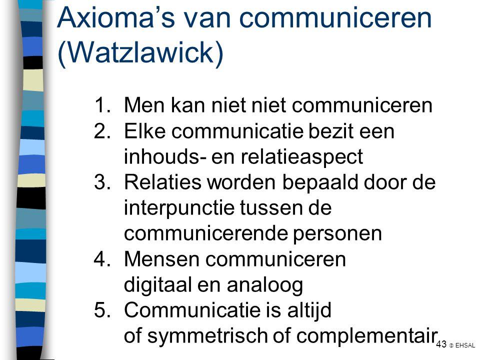 43  EHSAL Axioma's van communiceren (Watzlawick) 1. Men kan niet niet communiceren 2. Elke communicatie bezit een inhouds- en relatieaspect 3. Relati