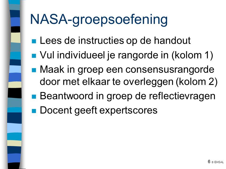 6  EHSAL NASA-groepsoefening Lees de instructies op de handout Vul individueel je rangorde in (kolom 1) Maak in groep een consensusrangorde door met