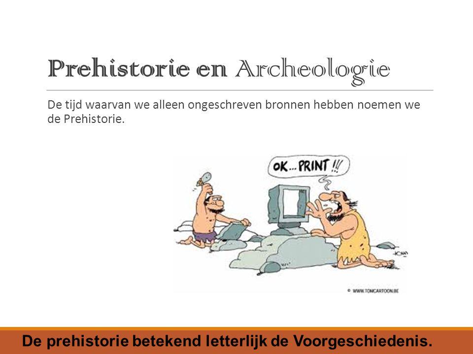Prehistorie en Archeologie De tijd waarvan we alleen ongeschreven bronnen hebben noemen we de Prehistorie.