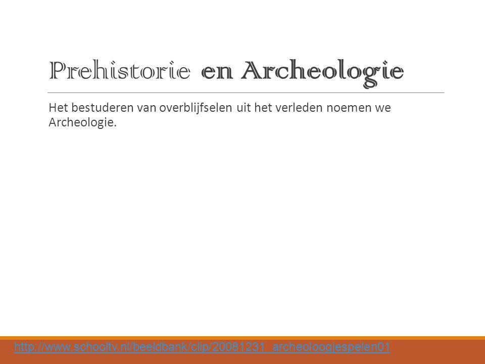 Prehistorie en Archeologie Het bestuderen van overblijfselen uit het verleden noemen we Archeologie.