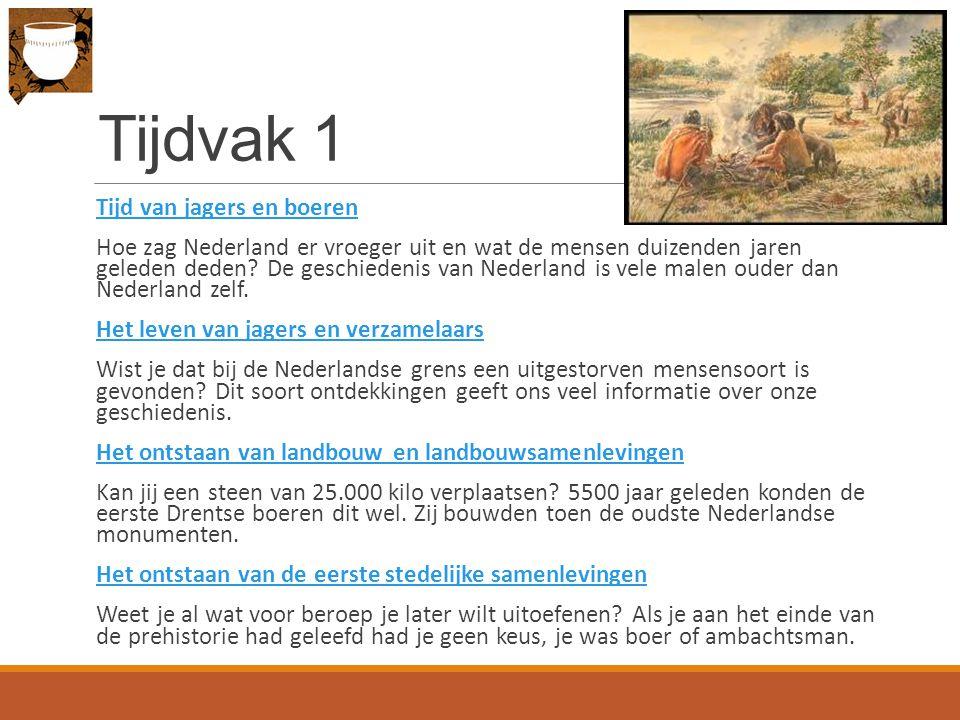 Tijdvak 1 Tijd van jagers en boeren Hoe zag Nederland er vroeger uit en wat de mensen duizenden jaren geleden deden.