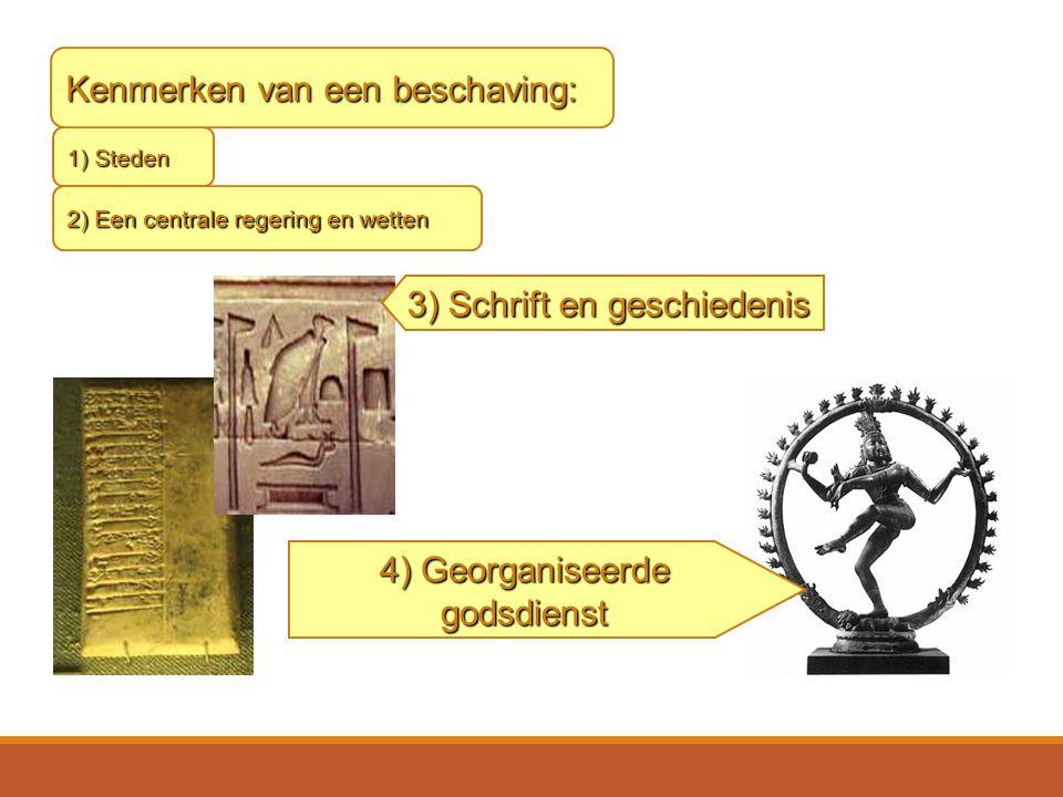 1) Steden 2) Een centrale regering en wetten Kenmerken van een beschaving: 3) Schrift en geschiedenis 4) Georganiseerde godsdienst