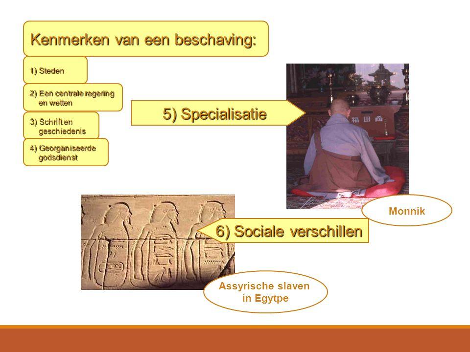 3) Schrift en geschiedenis 4) Georganiseerde godsdienst 5) Specialisatie Monnik Assyrische slaven in Egytpe 6) Sociale verschillen 1) Steden 2) Een centrale regering en wetten Kenmerken van een beschaving:
