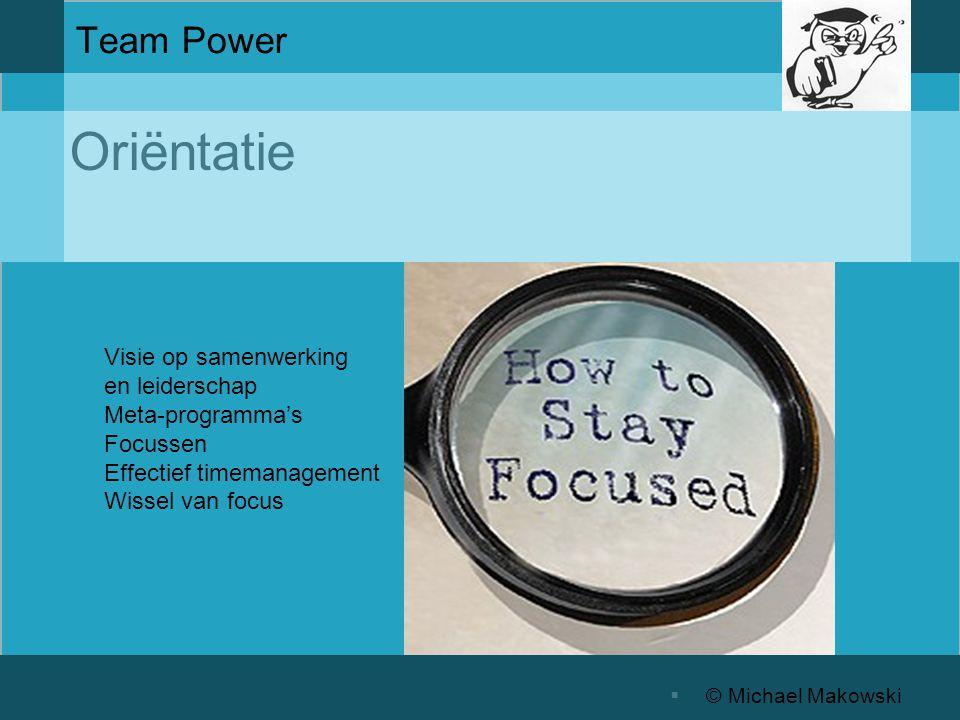 Oriëntatie  © Michael Makowski Team Power Visie op samenwerking en leiderschap Meta-programma's Focussen Effectief timemanagement Wissel van focus