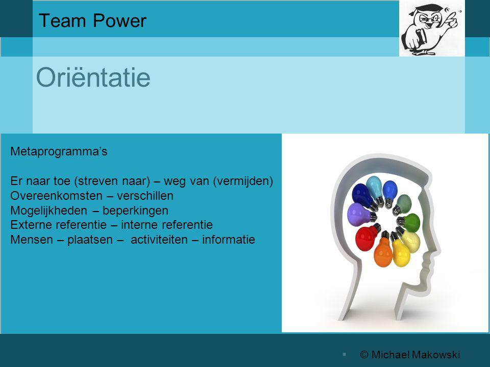 Oriëntatie  © Michael Makowski Team Power Metaprogramma's Er naar toe (streven naar) – weg van (vermijden) Overeenkomsten – verschillen Mogelijkheden – beperkingen Externe referentie – interne referentie Mensen – plaatsen – activiteiten – informatie