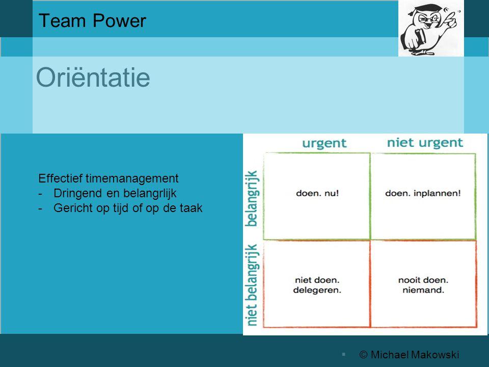 Oriëntatie  © Michael Makowski Team Power Effectief timemanagement -Dringend en belangrlijk -Gericht op tijd of op de taak