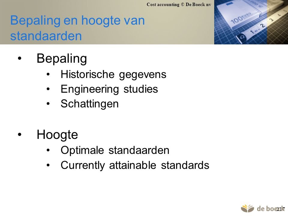 Cost accounting © De Boeck nv 217 Bepaling en hoogte van standaarden Bepaling Historische gegevens Engineering studies Schattingen Hoogte Optimale sta