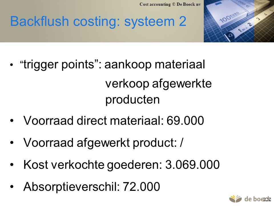"""Cost accounting © De Boeck nv 222 Backflush costing: systeem 2 """" trigger points"""": aankoop materiaal verkoop afgewerkte producten Voorraad direct mater"""