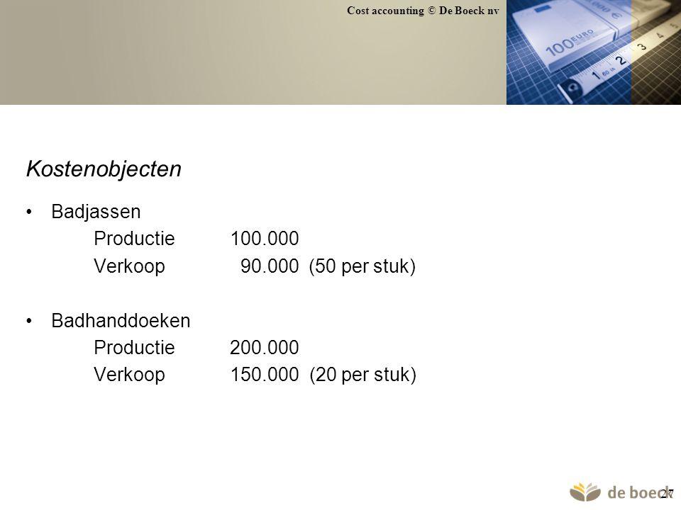 Cost accounting © De Boeck nv 27 Kostenobjecten Badjassen Productie100.000 Verkoop 90.000 (50 per stuk) Badhanddoeken Productie200.000 Verkoop150.000