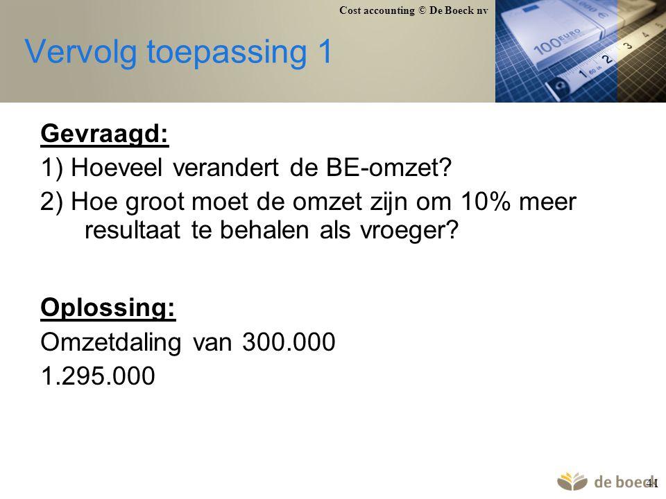 Cost accounting © De Boeck nv 41 Vervolg toepassing 1 Gevraagd: 1) Hoeveel verandert de BE-omzet? 2) Hoe groot moet de omzet zijn om 10% meer resultaa
