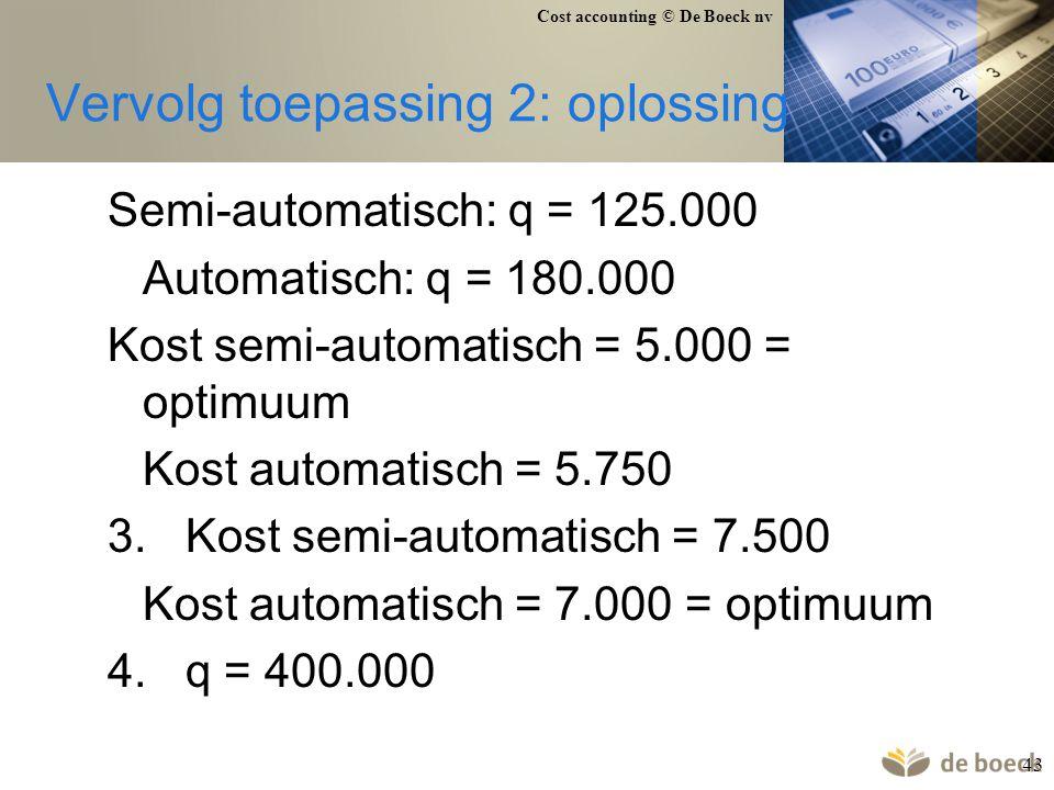 Cost accounting © De Boeck nv 43 Vervolg toepassing 2: oplossing Semi-automatisch: q = 125.000 Automatisch: q = 180.000 Kost semi-automatisch = 5.000