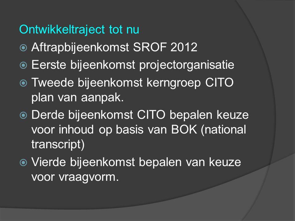 Ontwikkeltraject tot nu  Aftrapbijeenkomst SROF 2012  Eerste bijeenkomst projectorganisatie  Tweede bijeenkomst kerngroep CITO plan van aanpak.