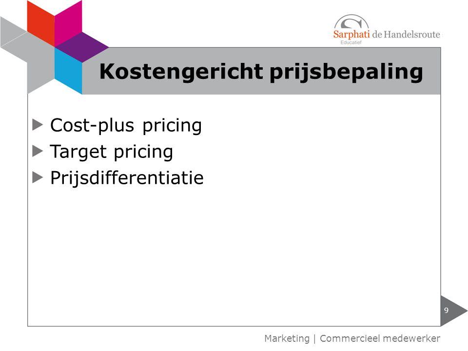Cost-plus pricing Target pricing Prijsdifferentiatie 9 Marketing | Commercieel medewerker Kostengericht prijsbepaling