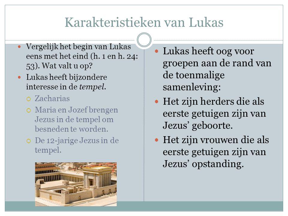 Karakteristieken van Lukas Vergelijk het begin van Lukas eens met het eind (h. 1 en h. 24: 53). Wat valt u op? Lukas heeft bijzondere interesse in de