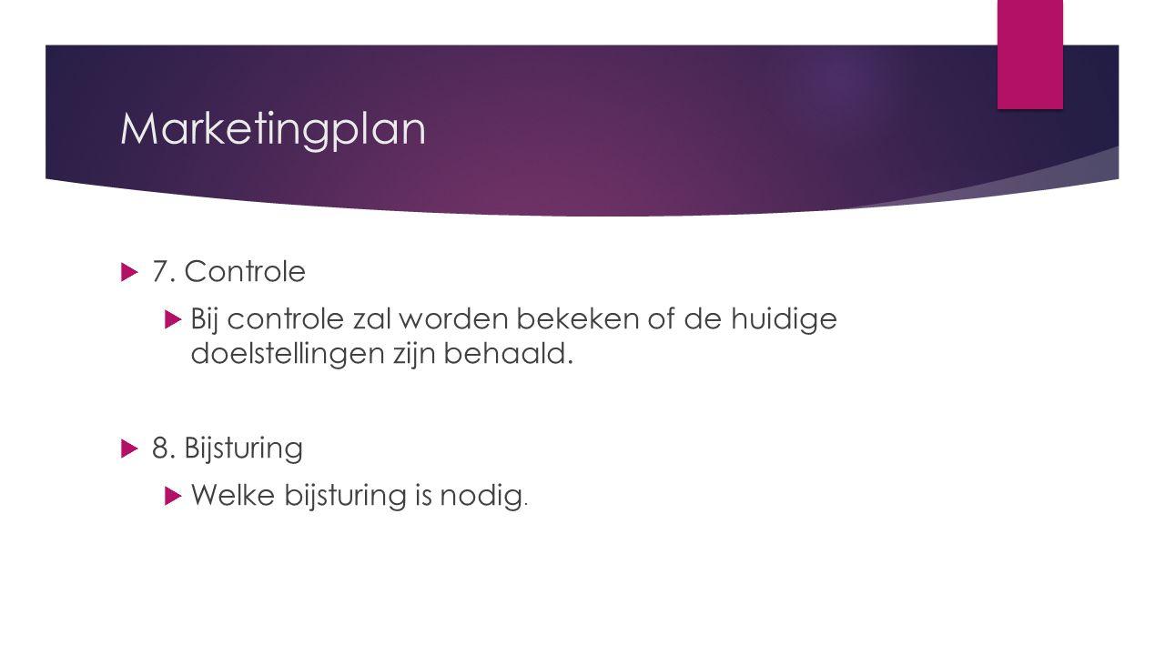  7. Controle  Bij controle zal worden bekeken of de huidige doelstellingen zijn behaald.  8. Bijsturing  Welke bijsturing is nodig. Marketingplan