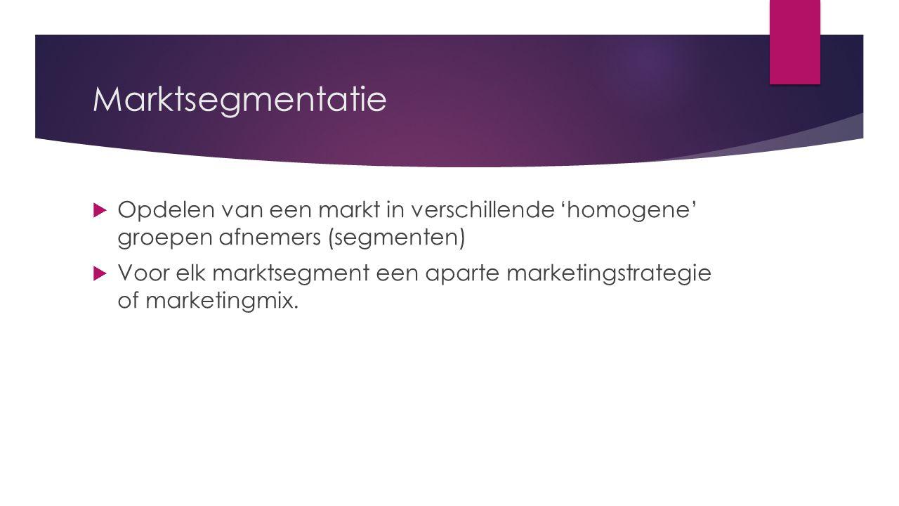 Marktsegmentatie  Opdelen van een markt in verschillende 'homogene' groepen afnemers (segmenten)  Voor elk marktsegment een aparte marketingstrategi