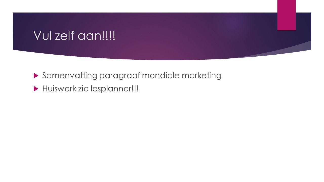 Vul zelf aan!!!!  Samenvatting paragraaf mondiale marketing  Huiswerk zie lesplanner!!!
