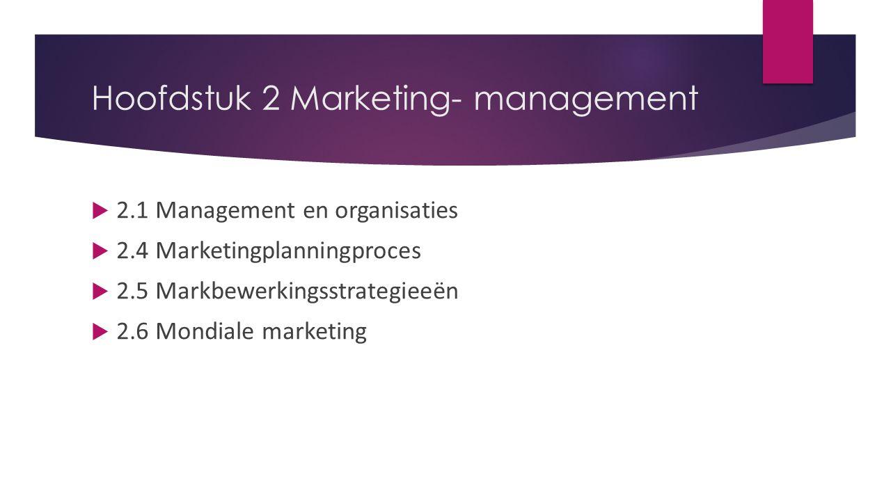 Hoofdstuk 2 Marketing- management  2.1 Management en organisaties  2.4 Marketingplanningproces  2.5 Markbewerkingsstrategieeën  2.6 Mondiale marke