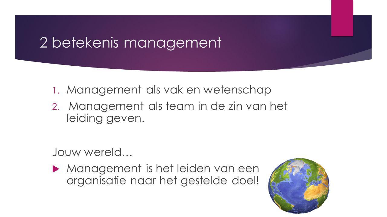 2 betekenis management 1. Management als vak en wetenschap 2. Management als team in de zin van het leiding geven. Jouw wereld…  Management is het le