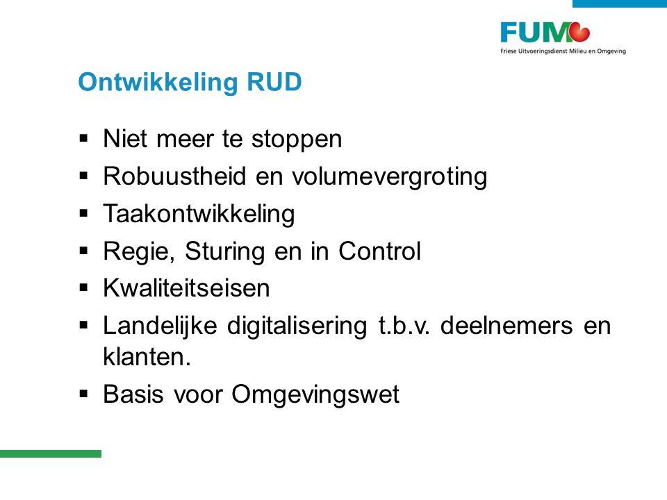 Ontwikkeling RUD  Niet meer te stoppen  Robuustheid en volumevergroting  Taakontwikkeling  Regie, Sturing en in Control  Kwaliteitseisen  Landelijke digitalisering t.b.v.