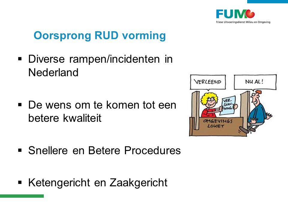 Oorsprong RUD vorming  Diverse rampen/incidenten in Nederland  De wens om te komen tot een betere kwaliteit  Snellere en Betere Procedures  Ketengericht en Zaakgericht