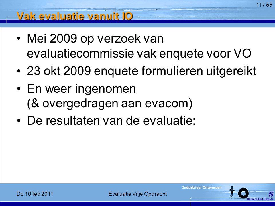 Vak evaluatie vanuit IO Mei 2009 op verzoek van evaluatiecommissie vak enquete voor VO 23 okt 2009 enquete formulieren uitgereikt En weer ingenomen (& overgedragen aan evacom) De resultaten van de evaluatie: 11 / 55 Do 10 feb 2011Evaluatie Vrije Opdracht