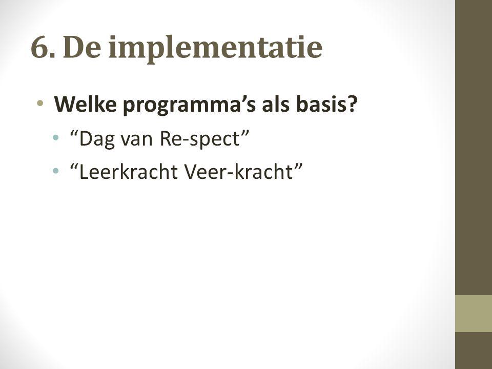6. De implementatie Welke programma's als basis? Dag van Re-spect Leerkracht Veer-kracht