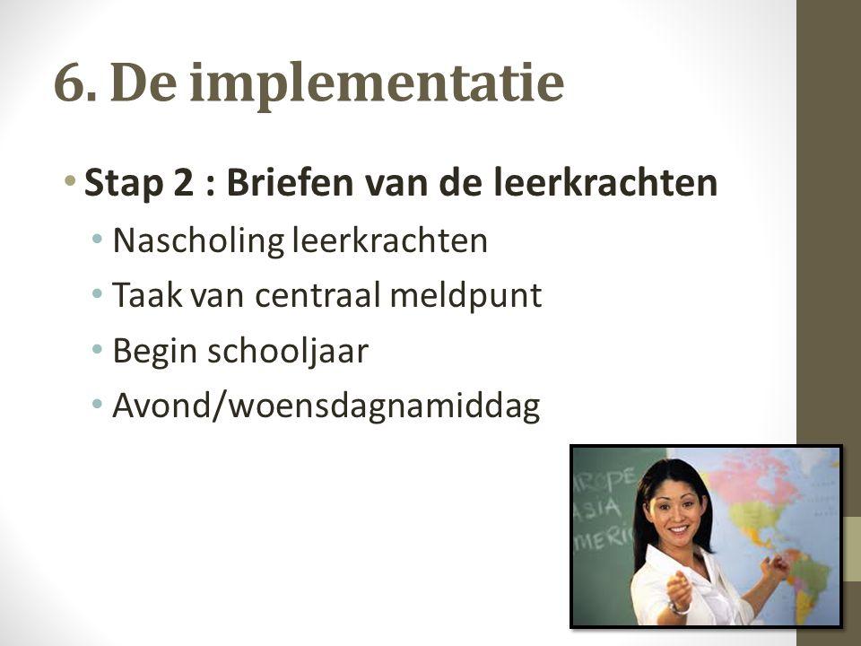 6. De implementatie Stap 2 : Briefen van de leerkrachten Nascholing leerkrachten Taak van centraal meldpunt Begin schooljaar Avond/woensdagnamiddag