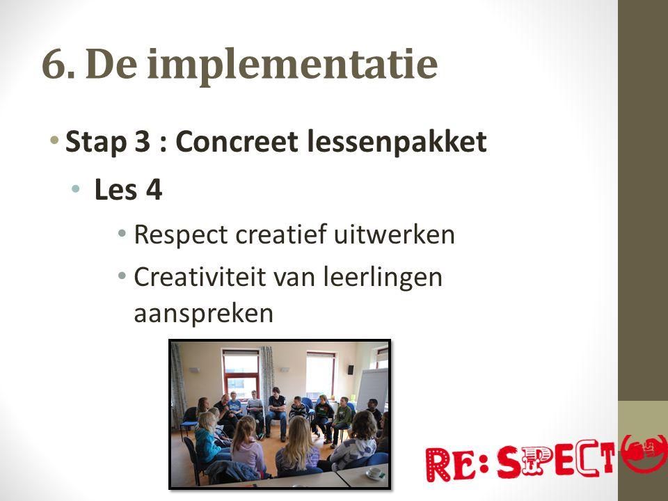 6. De implementatie Stap 3 : Concreet lessenpakket Les 4 Respect creatief uitwerken Creativiteit van leerlingen aanspreken
