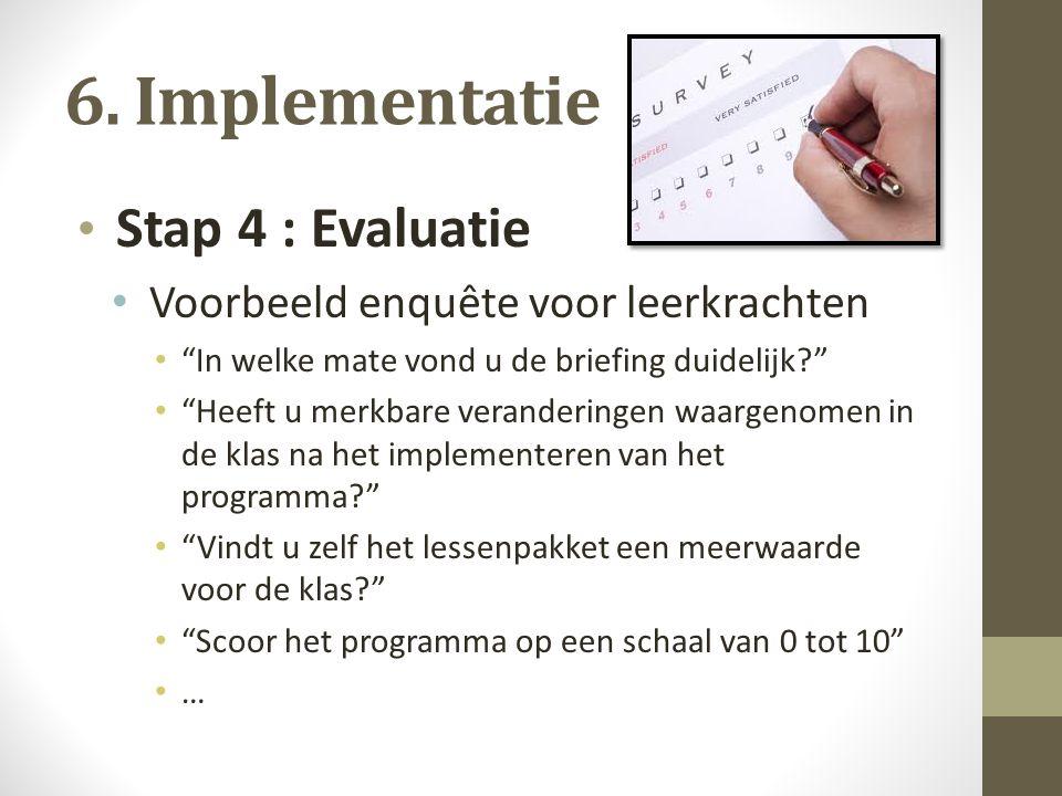 """6. Implementatie Stap 4 : Evaluatie Voorbeeld enquête voor leerkrachten """"In welke mate vond u de briefing duidelijk?"""" """"Heeft u merkbare veranderingen"""