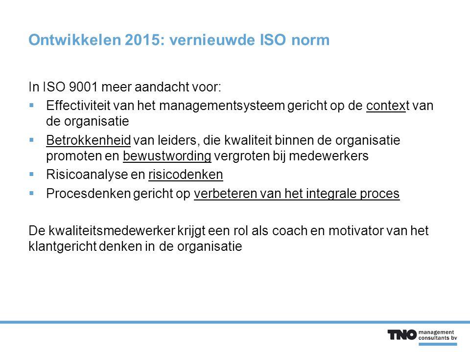 Ontwikkelen 2015: vernieuwde ISO norm In ISO 9001 meer aandacht voor:  Effectiviteit van het managementsysteem gericht op de context van de organisatie  Betrokkenheid van leiders, die kwaliteit binnen de organisatie promoten en bewustwording vergroten bij medewerkers  Risicoanalyse en risicodenken  Procesdenken gericht op verbeteren van het integrale proces De kwaliteitsmedewerker krijgt een rol als coach en motivator van het klantgericht denken in de organisatie