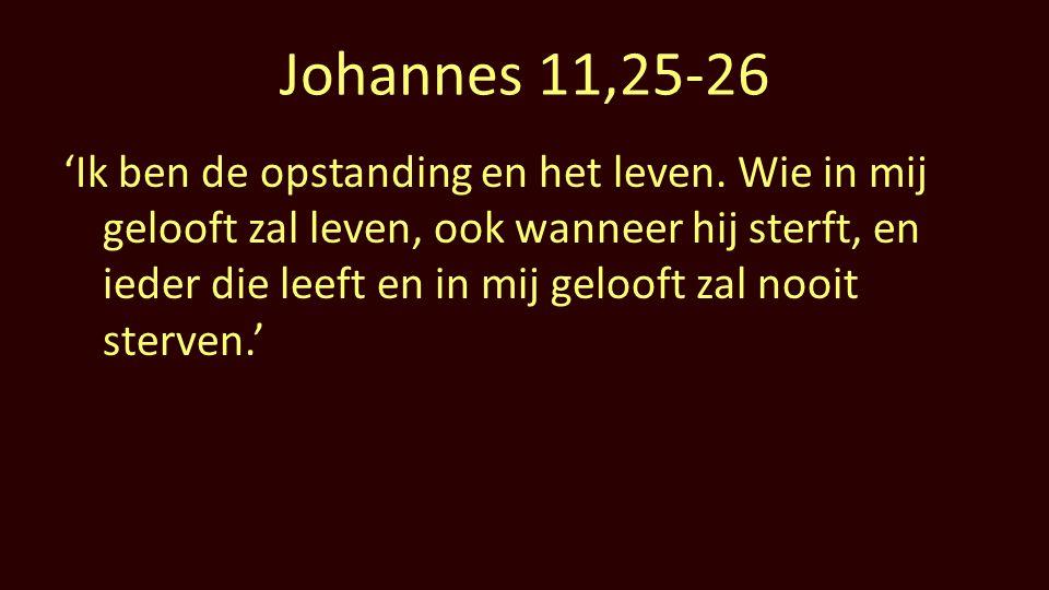 Johannes 11,25-26 'Ik ben de opstanding en het leven. Wie in mij gelooft zal leven, ook wanneer hij sterft, en ieder die leeft en in mij gelooft zal n