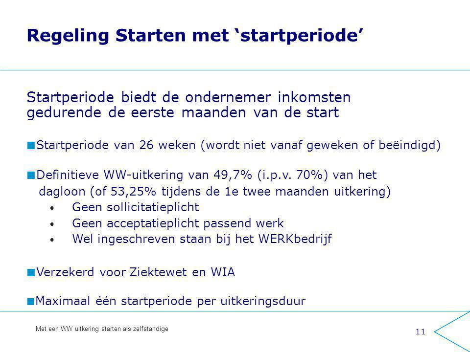 11 Met een WW uitkering starten als zelfstandige Regeling Starten met 'startperiode' Startperiode biedt de ondernemer inkomsten gedurende de eerste ma