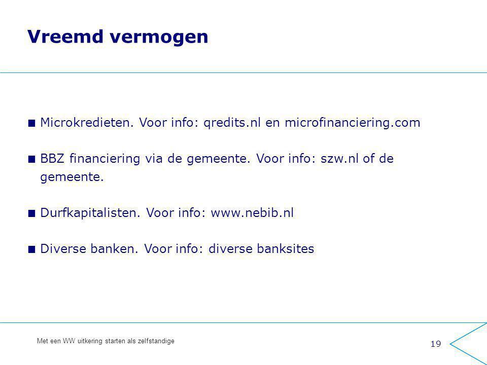 19 Met een WW uitkering starten als zelfstandige Vreemd vermogen Microkredieten. Voor info: qredits.nl en microfinanciering.com BBZ financiering via d