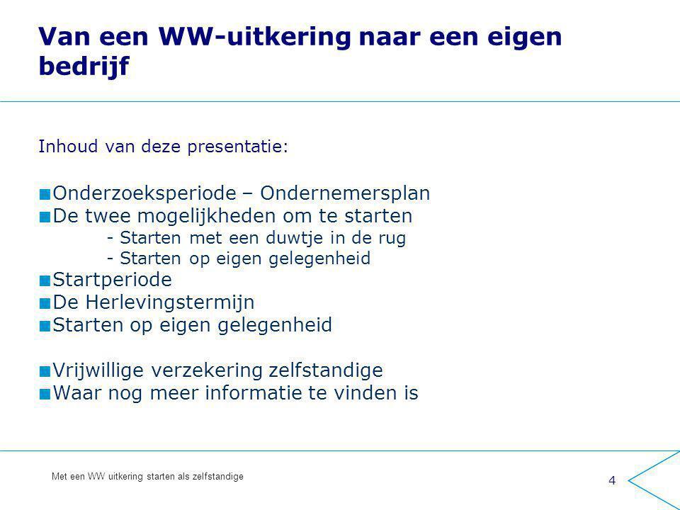 4 Met een WW uitkering starten als zelfstandige Van een WW-uitkering naar een eigen bedrijf Inhoud van deze presentatie: Onderzoeksperiode – Onderneme