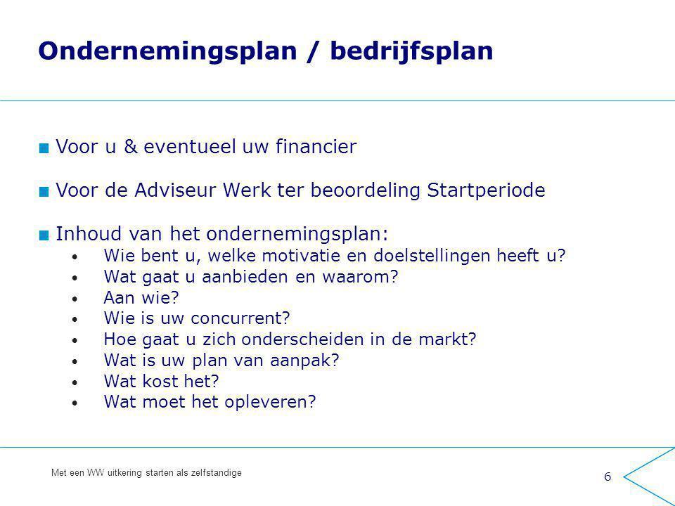 6 Met een WW uitkering starten als zelfstandige Ondernemingsplan / bedrijfsplan Voor u & eventueel uw financier Voor de Adviseur Werk ter beoordeling